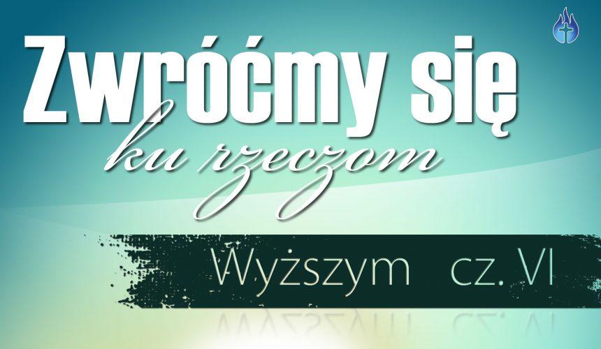 Zwróćmy się ku rzeczom wyższym. cz. VI