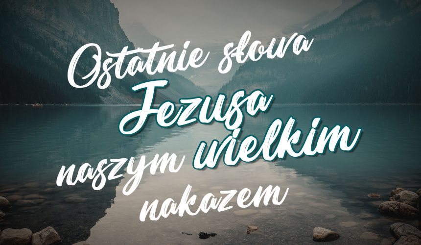 Ostatnie słowa Jezusa naszym wielkim nakazem