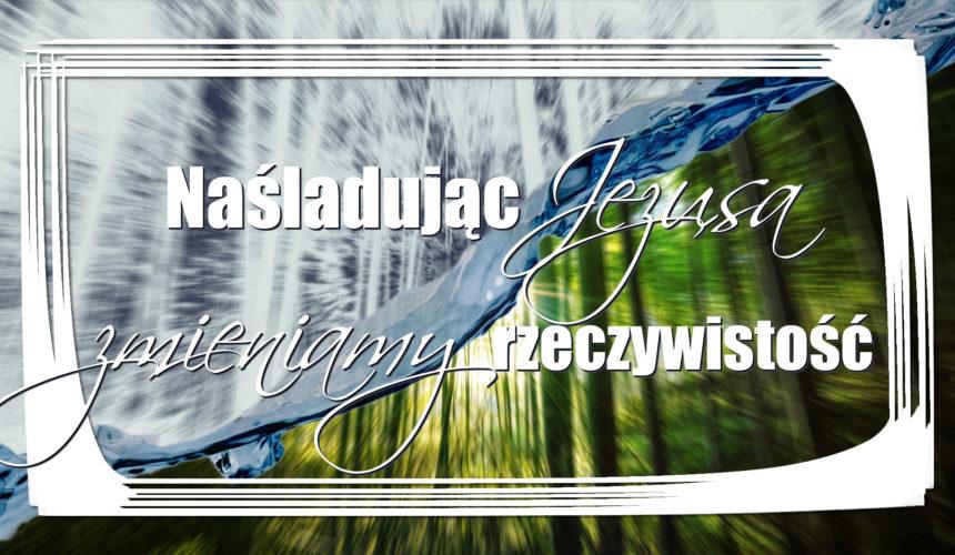 Naśladując Jezusa zmieniamy rzeczywistość